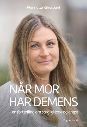 Henriette Ghorbani (f. 1968): Når mor har demens : en fortælling om sorg, glæde og angst