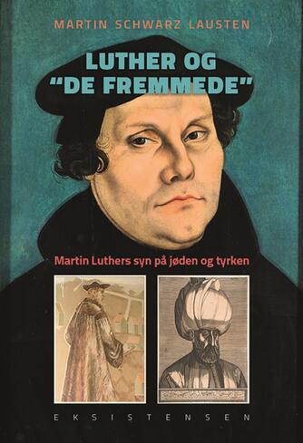 """Martin Schwarz Lausten: Luther og """"de fremmede"""" : Martin Luthers syn på jøden og tyrken"""