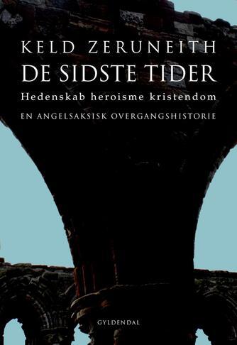 Keld Zeruneith: De sidste tider : hedenskab heroisme kristendom : en angelsaksisk overgangshistorie