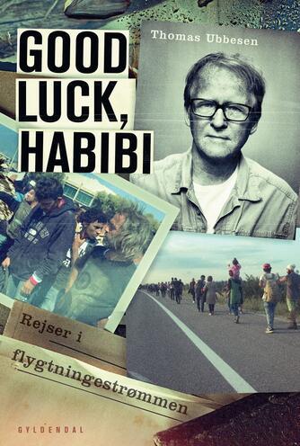 Thomas Ubbesen (f. 1956): Good luck, habibi : rejser i flygtningestrømmen