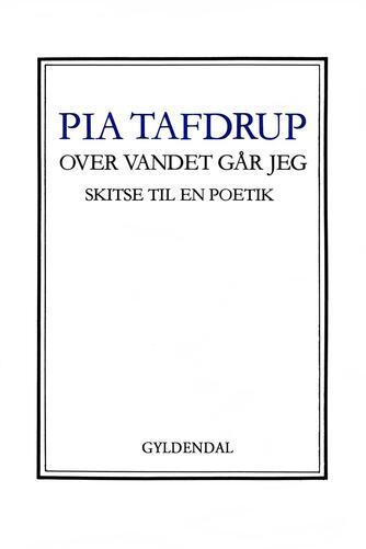 Pia Tafdrup: Over vandet går jeg : skitse til en poetik