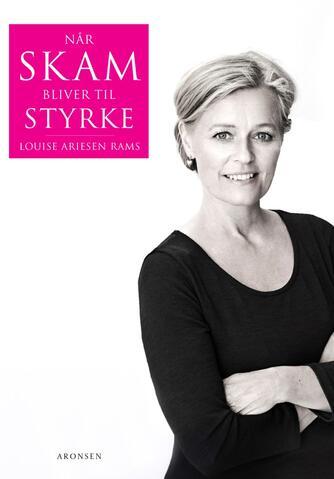 Louise Ariesen Rams (f. 1971): Når skam bliver til styrke