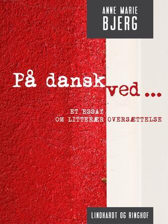Anne Marie Bjerg: På dansk ved : et essay om litterær oversættelse