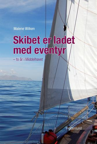 Malene Wilken: Skibet er ladet med eventyr : to år i Middelhavet