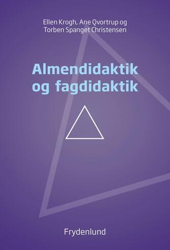 Ellen Krogh, Ane Qvortrup, Torben Spanget Christensen: Almendidaktik og fagdidaktik