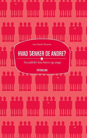 Jens Henrik Thomsen (f. 1967): Hvad tænker de andre? : socialfobi hos børn og unge
