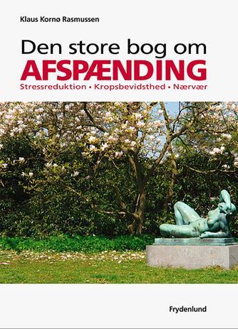 Klaus Kornø Rasmussen: Den store bog om afspænding : stressreduktion, kropsbevidsthed, nærvær