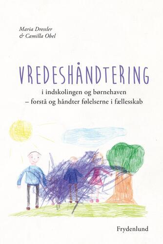 Maria Dressler, Camilla Obel: Vredeshåndtering i indskolingen og børnehaven : forstå og håndter følelserne i fællesskab