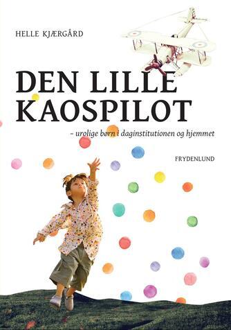 Helle Kjærgård: Den lille kaospilot : urolige børn i daginstitutionen og hjemmet