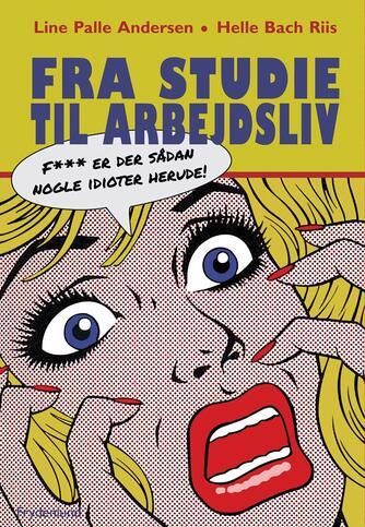 Helle Bach Riis, Line Palle Andersen: Fra studie til arbejdsliv : f*** er der sådan nogle idioter herude!