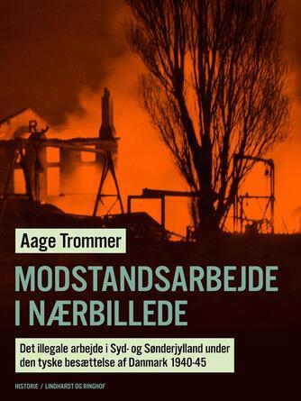 Aage Trommer: Modstandsarbejde i nærbillede : det illegale arbejde i Syd- og Sønderjylland under den tyske besættelse af Danmark 1940-45