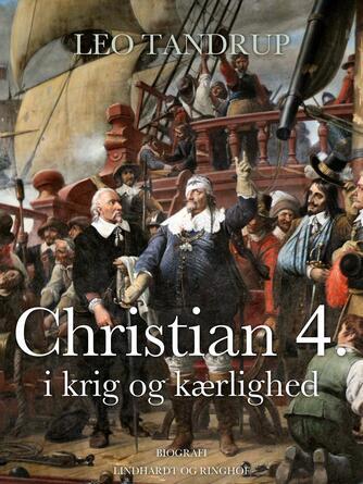 Leo Tandrup: Christian 4. i krig og kærlighed : om fyrsten, folket og den fristende forførelse fra renæssancen til i dag