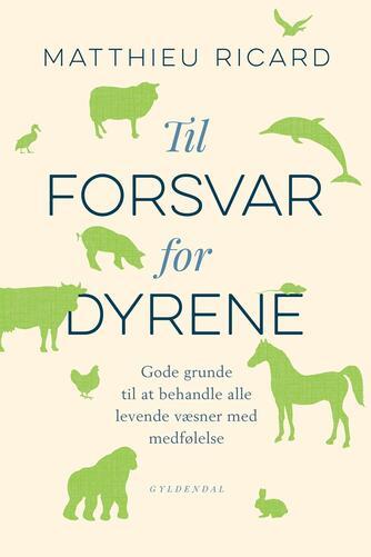 Matthieu Ricard: Til forsvar for dyrene : gode grunde til at behandle alle væsner med medfølelse