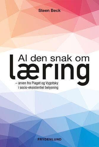 Steen Beck: Al den snak om læring : arven fra Piaget og Vygotsky i socio-eksistentiel belysning