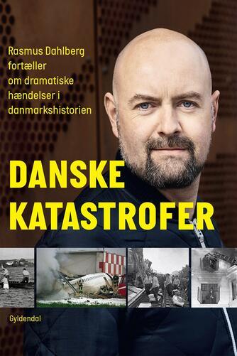 Rasmus Dahlberg: Danske katastrofer : Rasmus Dahlberg fortæller om dramatiske hændelser i danmarkshistorien