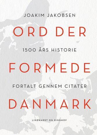 Joakim Jakobsen: Ord der formede Danmark : 1500 års historie fortalt gennem citater