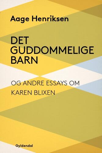 Aage Henriksen (f. 1921): Det guddommelige barn og andre essays om Karen Blixen