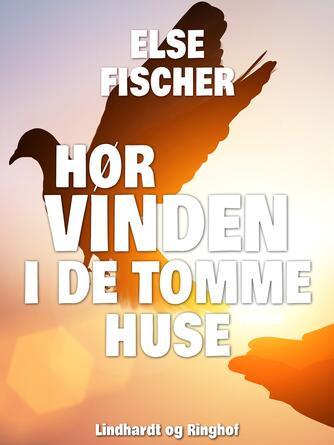 Else Fischer: Hør vinden i de tomme huse : fragmenter af et tidsbillede : illustreret af Svend Otto S.