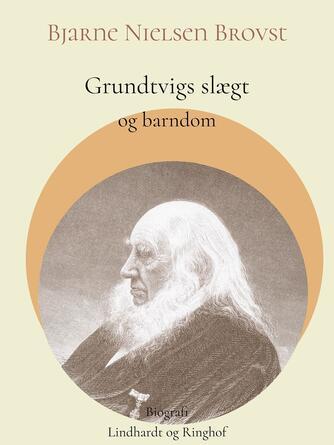 Bjarne Nielsen Brovst: Grundtvigs slægt og barndom