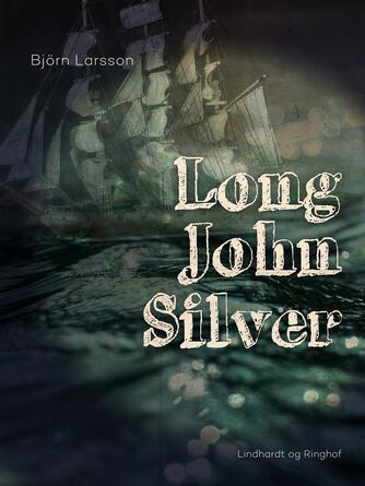 Björn Larsson: Long John Silver : den eventyrlige og sandfærdige beretning om mit frie liv og levned som lykkeridder og menneskehedens fjende