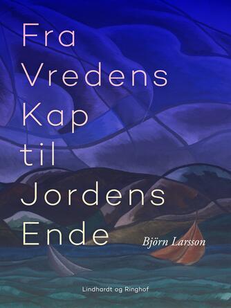 Björn Larsson: Fra Vredens Kap til Jordens Ende : essays