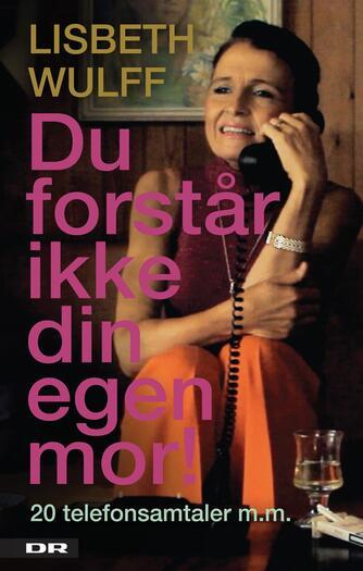 Lisbeth Wulff: Du forstår ikke din egen mor! : 20 telefonsamtaler m.m.
