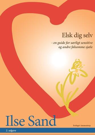 Ilse Sand: Elsk dig selv : en guide for særligt sensitive og andre følsomme sjæle