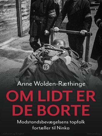 Anne Wolden-Ræthinge: Om lidt er de borte : modstandsbevægelsens topfolk fortæller