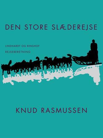 Knud Rasmussen (f. 1879): Den store slæderejse (Ved Egon Rasmussen)