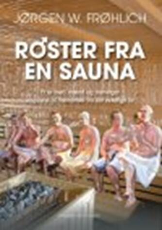 Jørgen W. Frøhlich (f. 1945): Røster fra en sauna : et år med mænd og meninger inspireret af hændelser fra det virkelige liv : noveller
