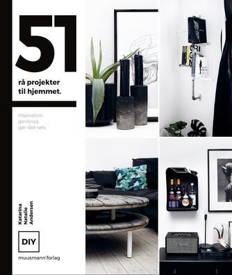 Katarina Natalie Andersen: 51 rå projekter til hjemmet : inspiration, genbrug, gør-det-selv : DIY