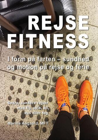 Marina Aagaard: Rejse fitness : i form på farten : sundhed og motion på rejse og ferie