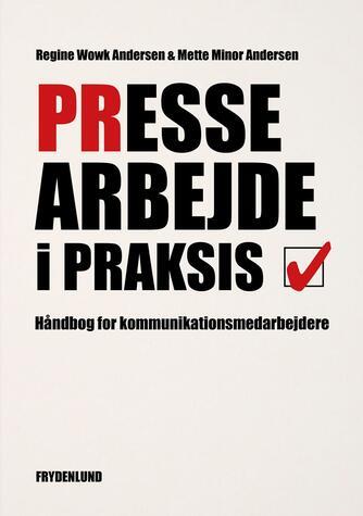 Regine Wowk Andersen, Mette Minor Andersen: Pressearbejde i praksis : håndbog for kommunikationsmedarbejdere