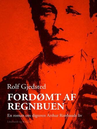 Rolf Gjedsted: Fordømt af regnbuen : en roman om digteren Arthur Rimbauds liv