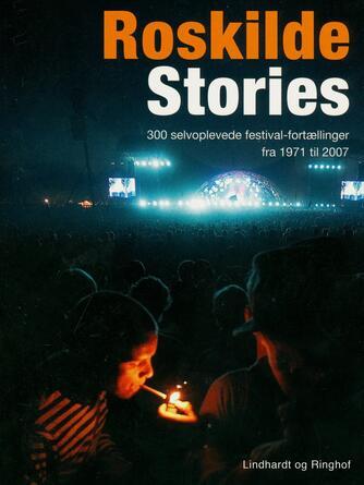 : Roskilde stories : 300 selvoplevede festivalfortællinger fra 1971 til 2007