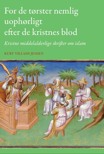 Kurt Villads Jensen (f. 1957): For de tørster nemlig uophørligt efter de kristnes blod : kristne middelalderlige skrifter om islam