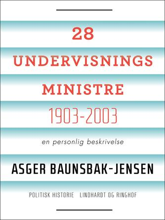 Asger Baunsbak-Jensen: 28 undervisningsministre - 1903-2003 : en personlig beskrivelse