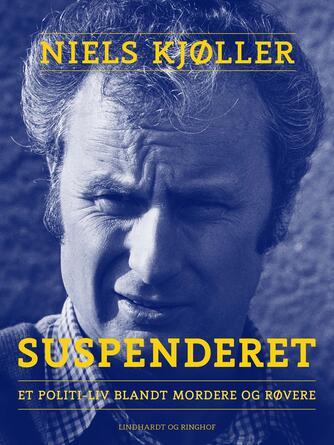 Niels Kjøller: Suspenderet : et politi-liv blandt mordere og røvere