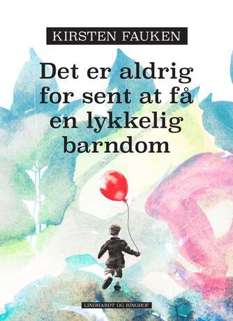 Kirsten Fauken: Det er aldrig for sent at få en lykkelig barndom : sådan giver du slip på dine begrænsninger : om forandring og selvudvikling med NLP : valget er dit!
