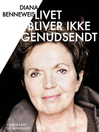 Diana Benneweis: Livet bliver ikke genudsendt