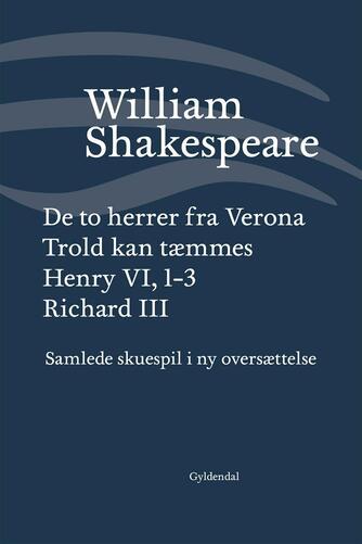 William Shakespeare: Samlede skuespil i ny oversættelse. Bind 1, De to herrer fra Verona : Trold kan tæmmes : Henry VI, 1-3 : Richard III