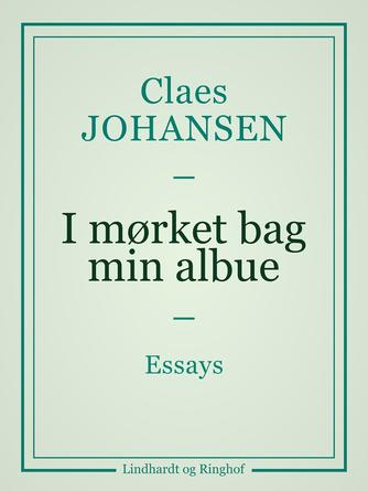 Claes Johansen (f. 1957): I mørket bag min albue : essays