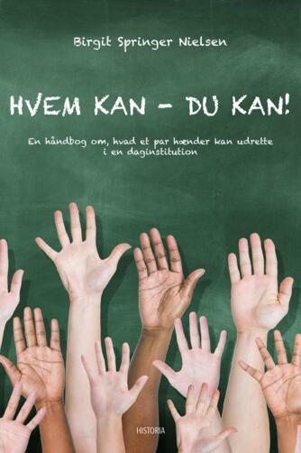 Birgit Springer Nielsen: Hvem kan - du kan! : en håndbog om, hvad et par hænder kan udrette i en daginstitution
