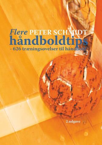 Peter Schmidt (f. 1964): Flere håndboldtips : 626 træningsøvelser til håndbold - (+2)