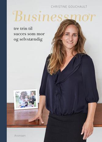 Christine Gouchault: Businessmor : tre trin til succes som mor og selvstændig