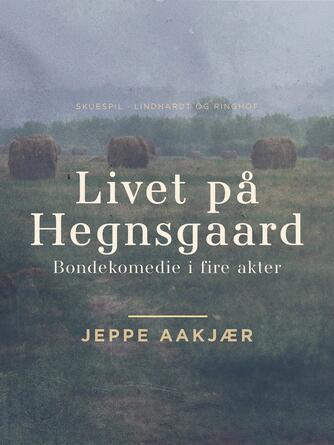 : Livet på Hegnsgaard: Bondekomedie i fire akter