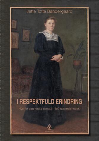 Jette Tofte Bøndergaard: I respektfuld erindring : hvorfor dog huske danske 1800-tals malerinder?