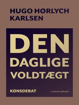 Hugo Hørlych Karlsen: Den daglige voldtægt : en bog om manden, barnet, kvinden og arbejdet