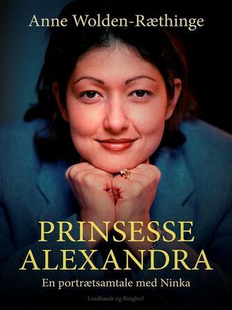 Anne Wolden-Ræthinge: Prinsesse Alexandra : en portrætsamtale med Ninka