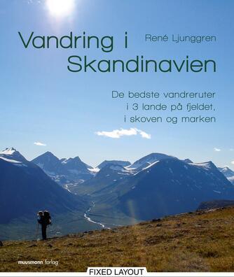 René Ljunggren (f. 1949): Vandring i Skandinavien : de bedste vandreruter i 3 lande på fjeldet, i skoven og marken